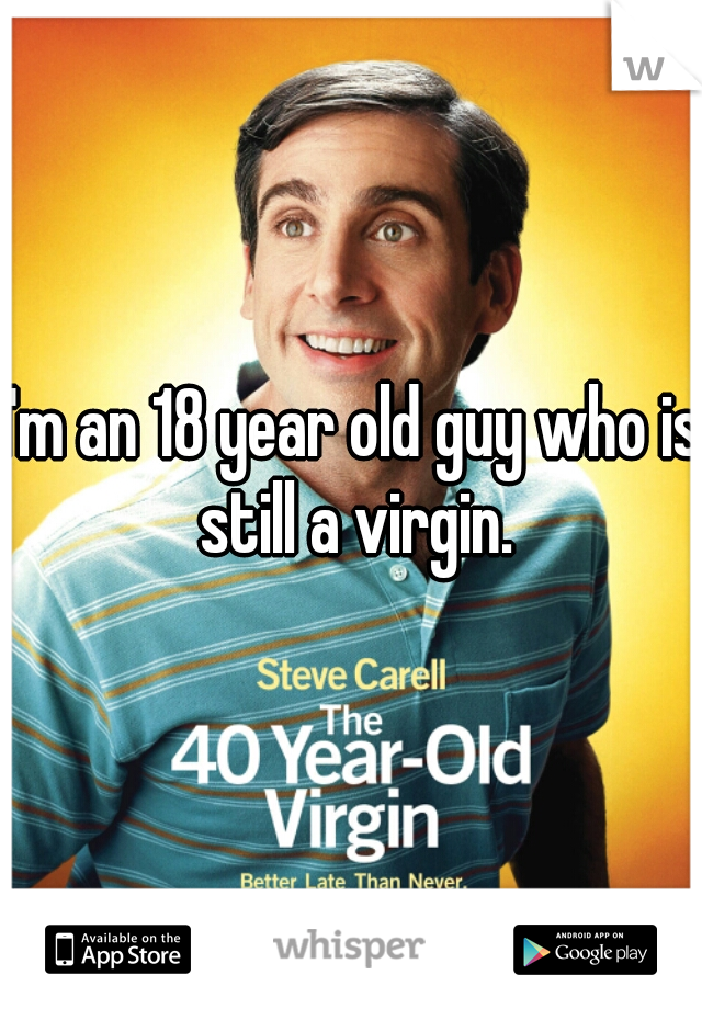 I'm an 18 year old guy who is still a virgin.