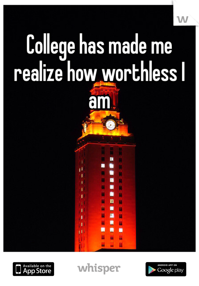 College has made me realize how worthless I am