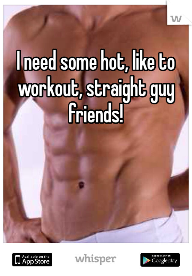 I need some hot, like to workout, straight guy friends!