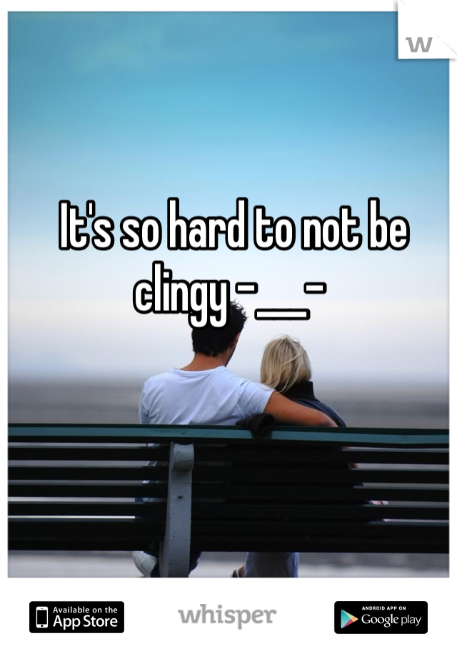 It's so hard to not be clingy -___-