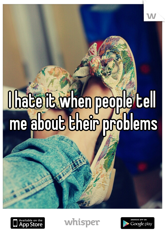 I hate it when people tell me about their problems