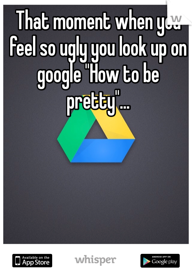 "That moment when you feel so ugly you look up on google ""How to be pretty""..."