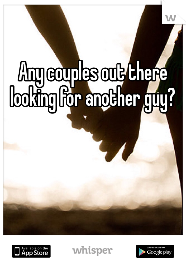 Any couples out there looking for another guy?