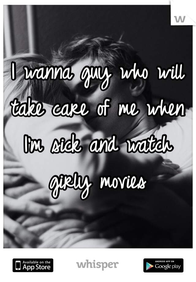 I wanna guy who will take care of me when I'm sick and watch girly movies