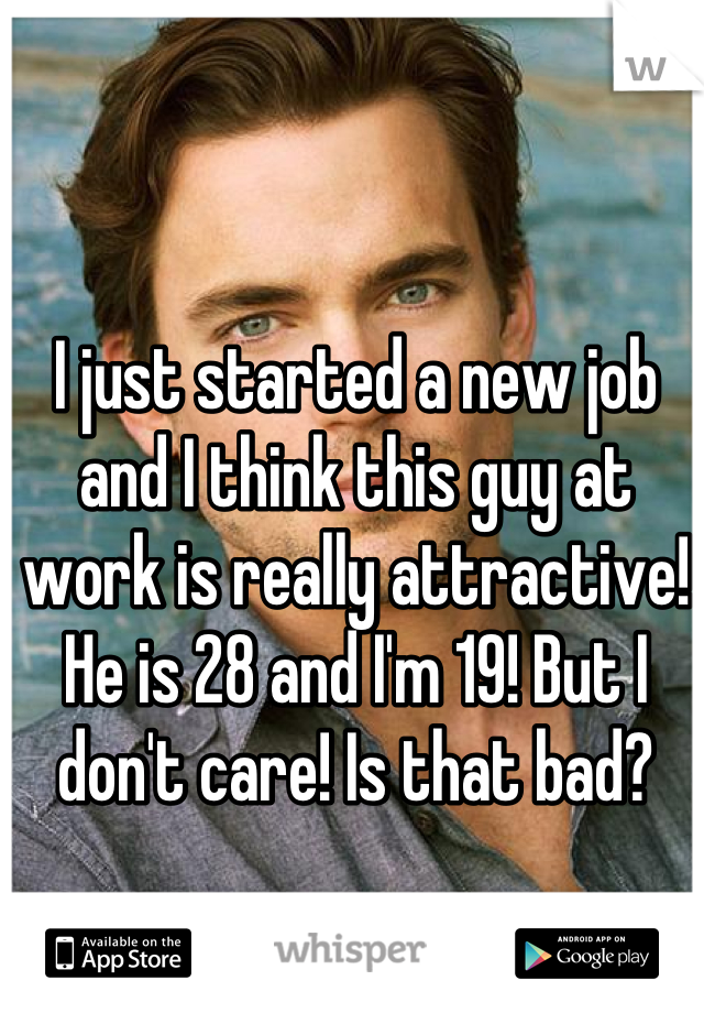 I just started a new job and I think this guy at work is really attractive! He is 28 and I'm 19! But I don't care! Is that bad?