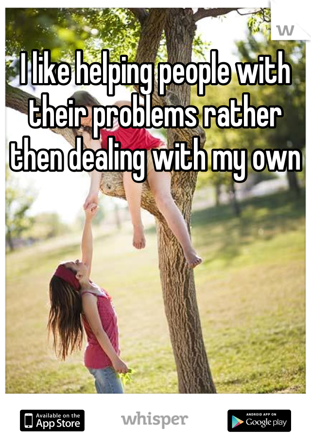 I like helping people with their problems rather then dealing with my own