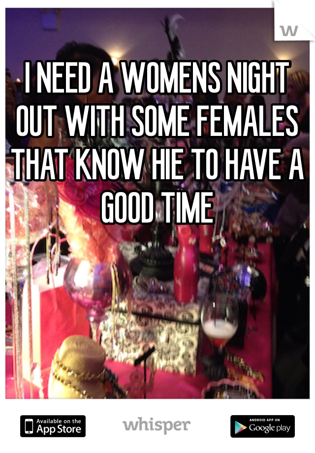 I NEED A WOMENS NIGHT OUT WITH SOME FEMALES THAT KNOW HIE TO HAVE A GOOD TIME