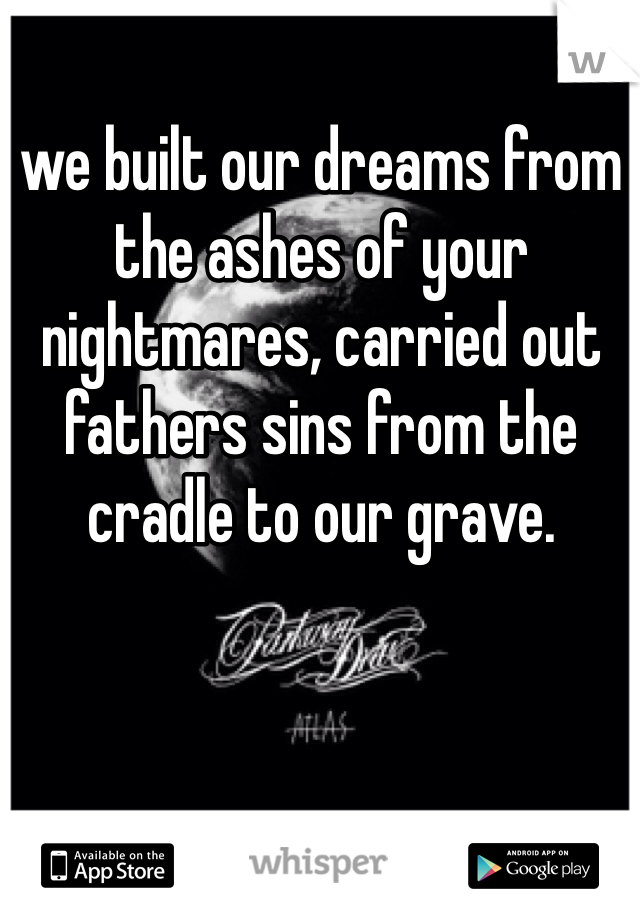 we built our dreams from the ashes of your nightmares, carried out fathers sins from the cradle to our grave.