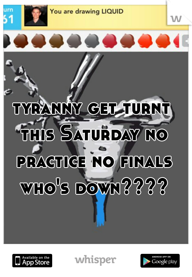 tyranny get turnt this Saturday no practice no finals who's down????