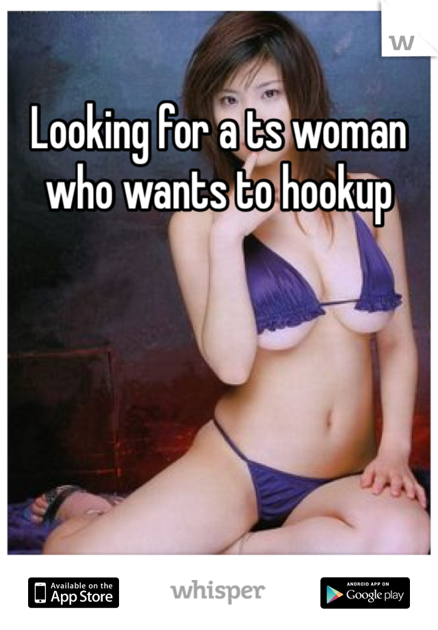 Looking for a ts woman who wants to hookup