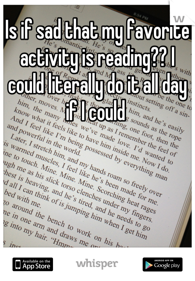 Is if sad that my favorite activity is reading?? I could literally do it all day if I could