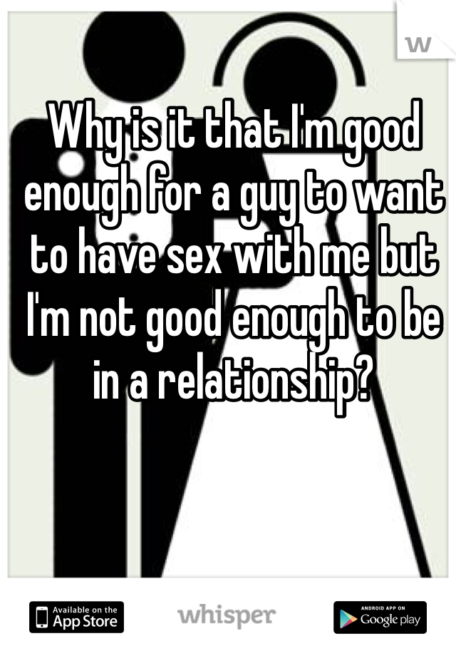 Why is it that I'm good enough for a guy to want to have sex with me but I'm not good enough to be in a relationship?