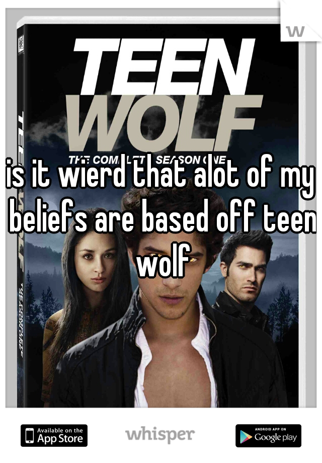 is it wierd that alot of my beliefs are based off teen wolf