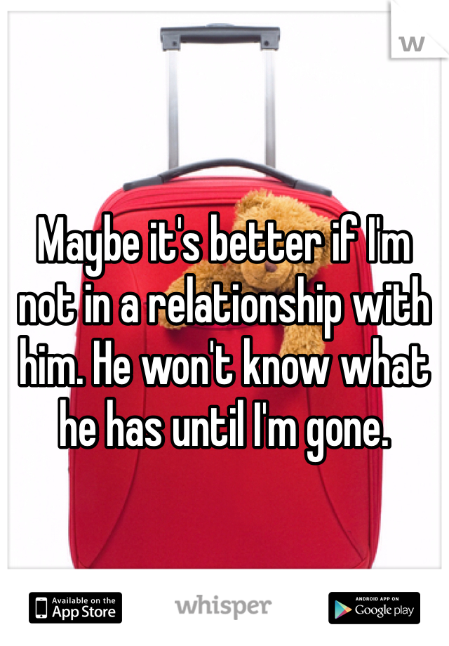 Maybe it's better if I'm not in a relationship with him. He won't know what he has until I'm gone.