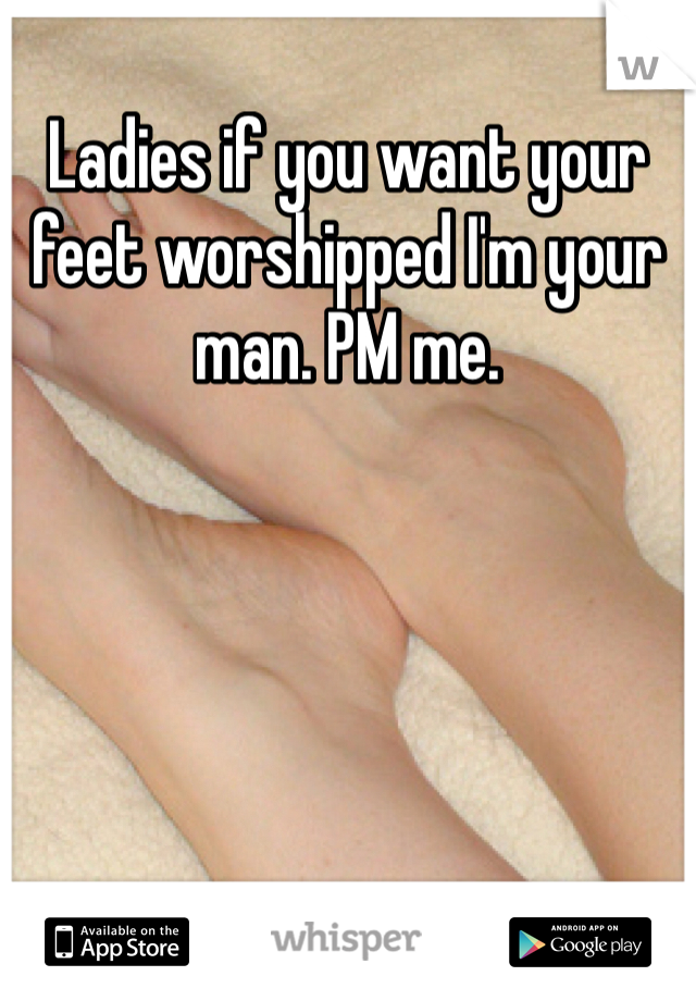 Ladies if you want your feet worshipped I'm your man. PM me.