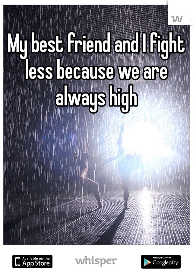 My best friend and I fight less because we are always high