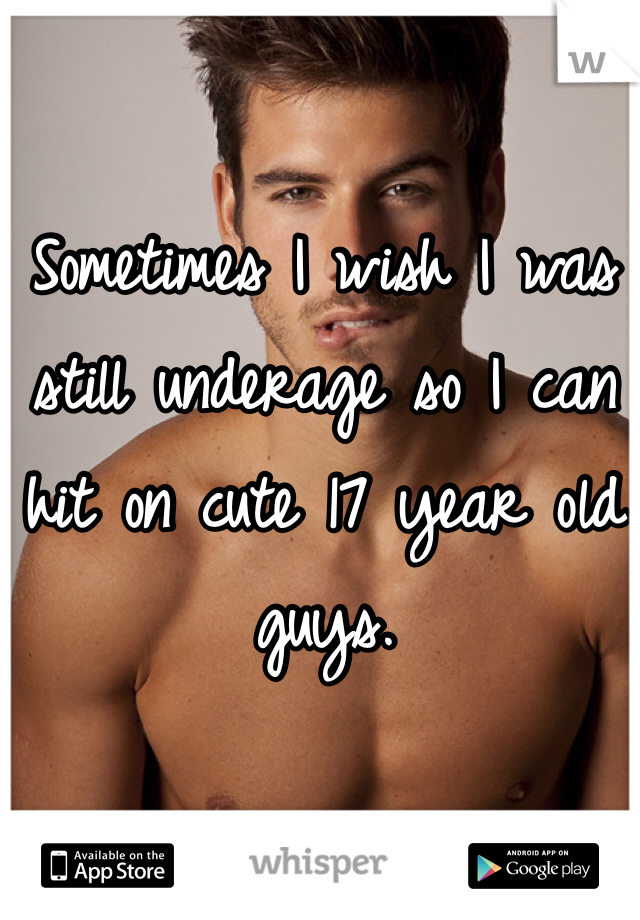 Sometimes I wish I was still underage so I can hit on cute 17 year old guys.