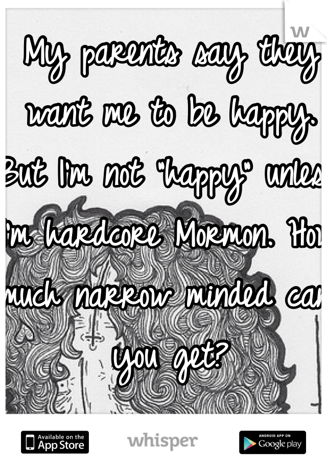 """My parents say they want me to be happy. But I'm not """"happy"""" unless I'm hardcore Mormon. How much narrow minded can you get?"""
