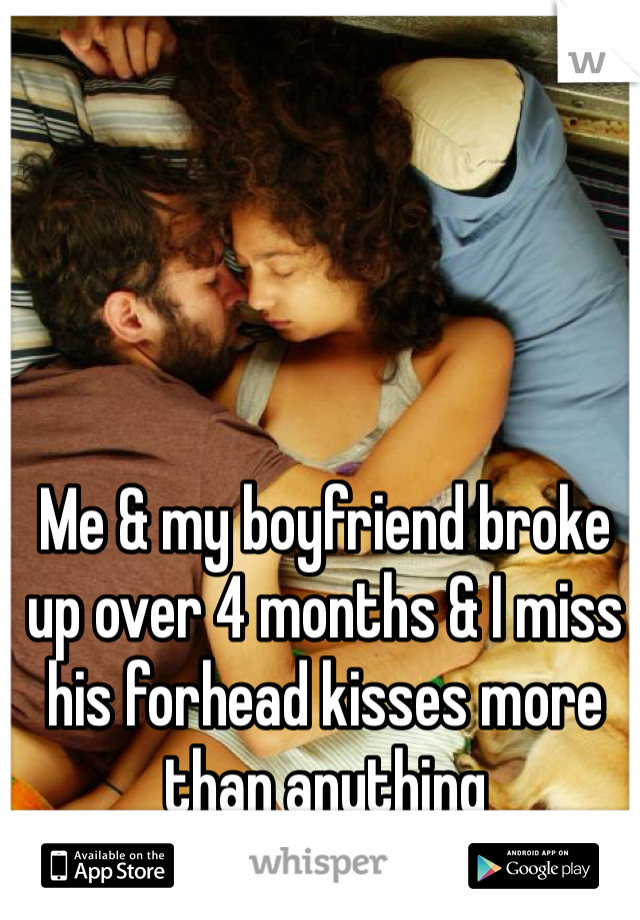 Me & my boyfriend broke up over 4 months & I miss his forhead kisses more than anything