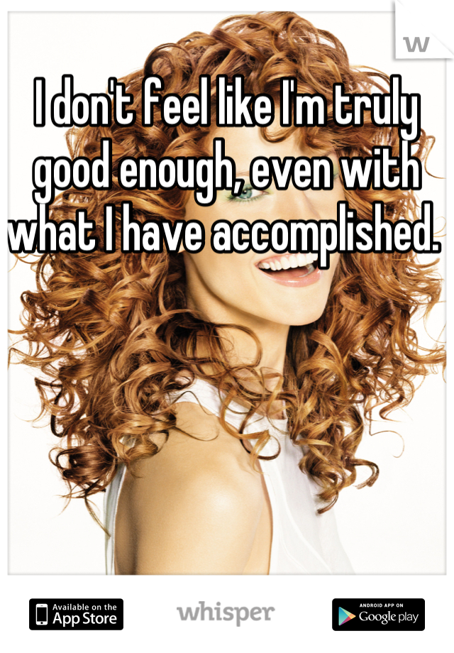 I don't feel like I'm truly good enough, even with what I have accomplished.
