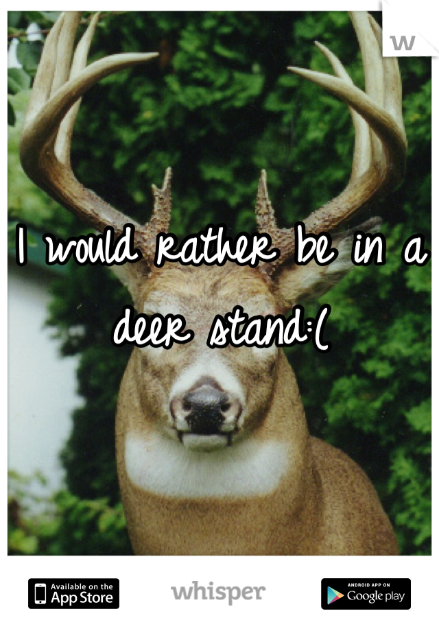 I would rather be in a deer stand:(