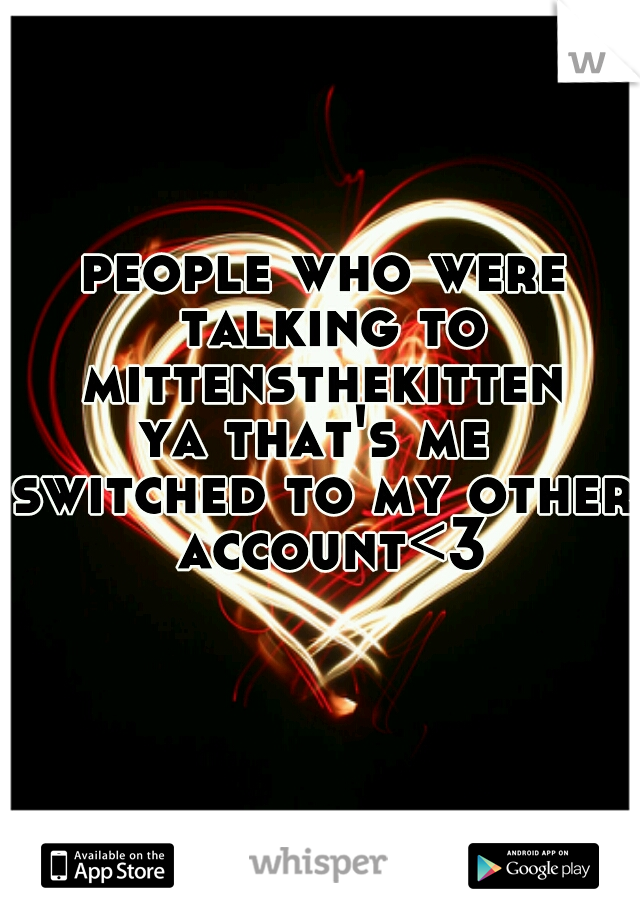 people who were talking to mittensthekitten  ya that's me  switched to my other account<3