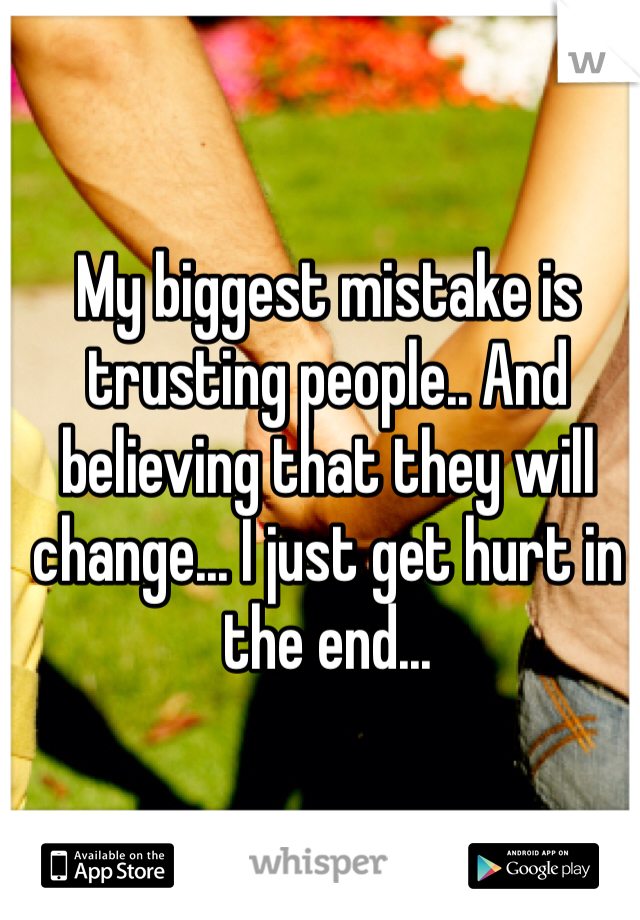 My biggest mistake is trusting people.. And believing that they will change... I just get hurt in the end...