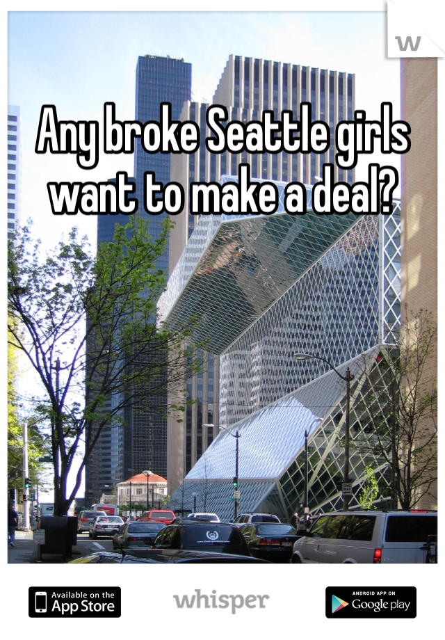 Any broke Seattle girls want to make a deal?