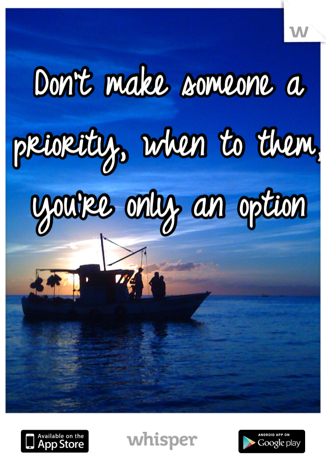 Don't make someone a priority, when to them, you're only an option