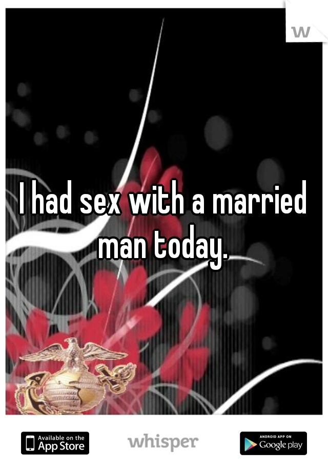 I had sex with a married man today.