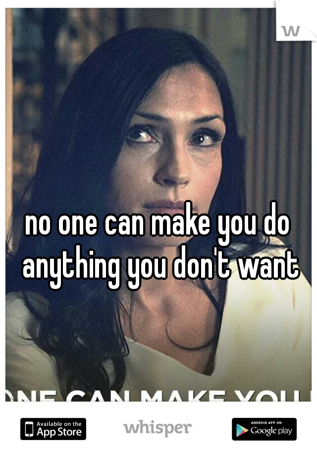 no one can make you do anything you don't want