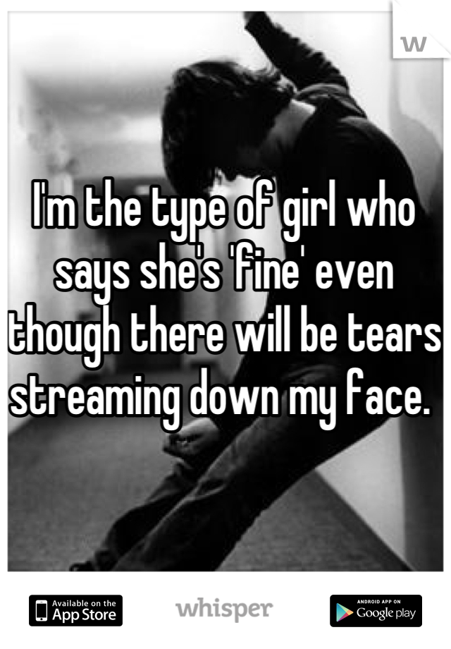I'm the type of girl who says she's 'fine' even though there will be tears streaming down my face.