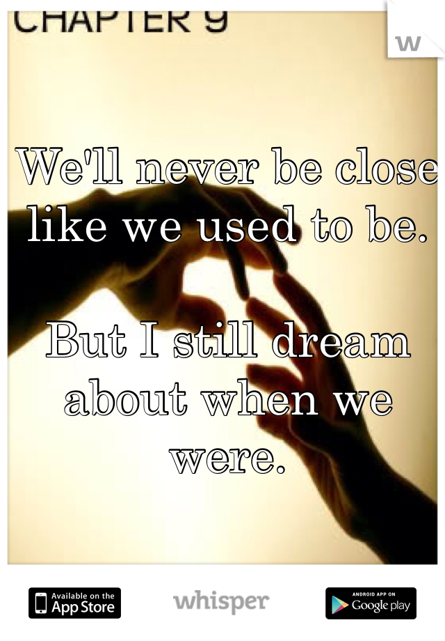 We'll never be close like we used to be.  But I still dream about when we were.