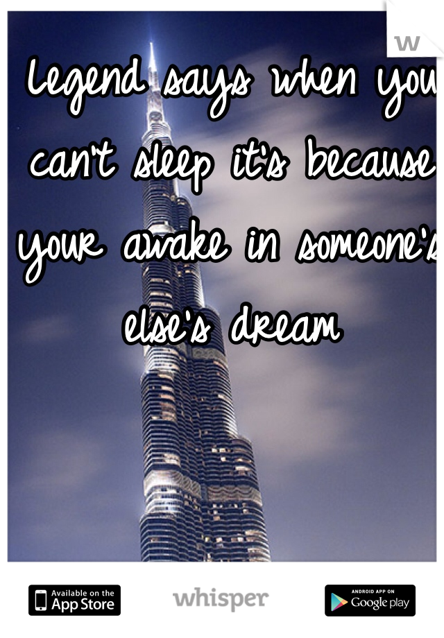 Legend says when you can't sleep it's because your awake in someone's else's dream