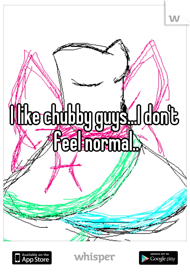 I like chubby guys...I don't feel normal..