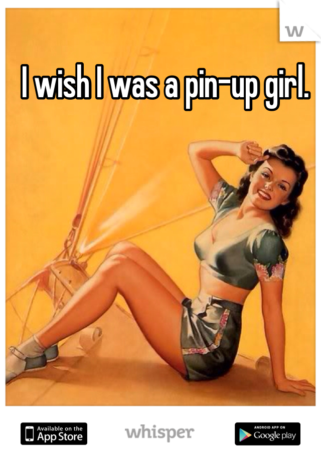 I wish I was a pin-up girl.