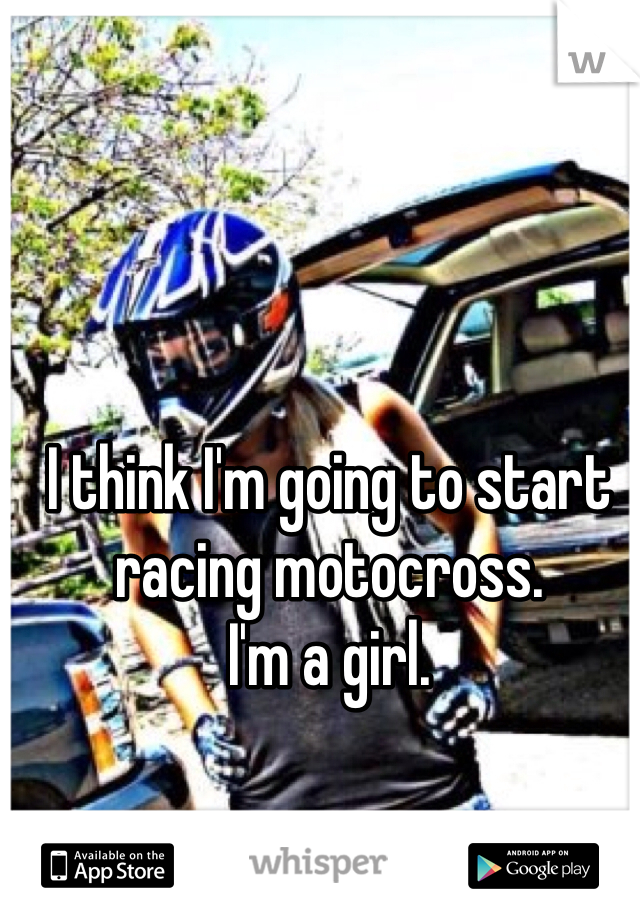 I think I'm going to start racing motocross.  I'm a girl.