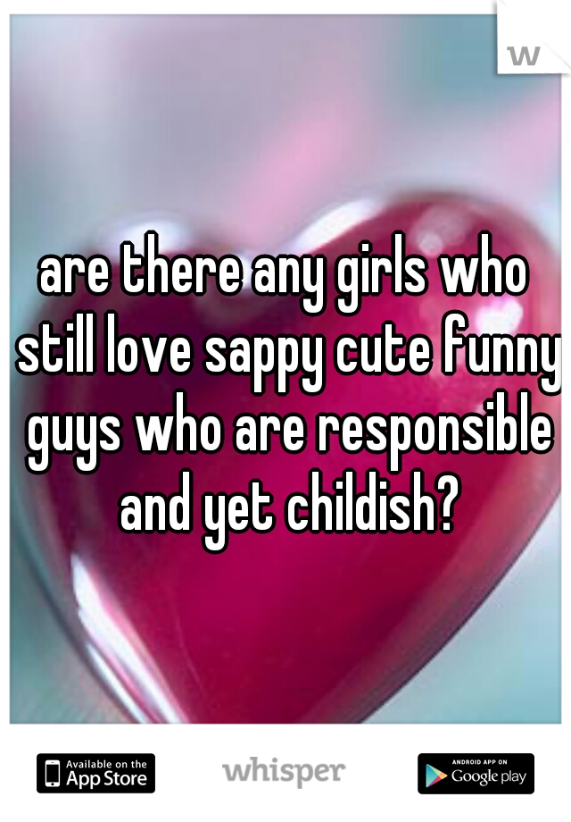 are there any girls who still love sappy cute funny guys who are responsible and yet childish?
