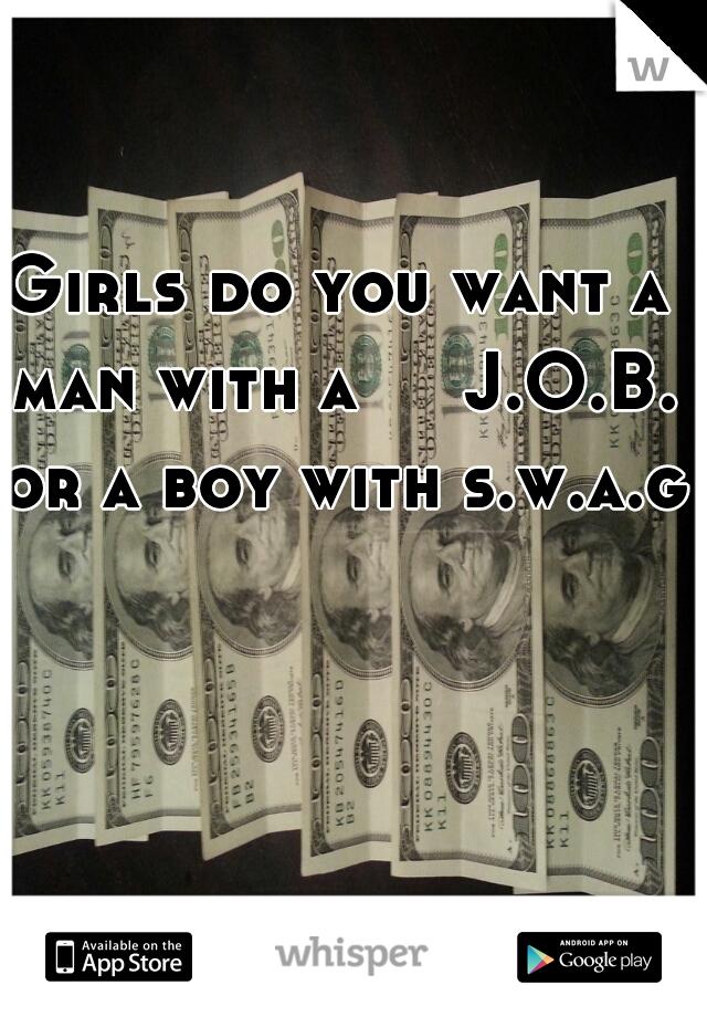 Girls do you want a man with a     J.O.B. or a boy with s.w.a.g?