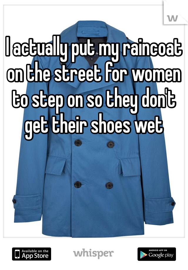 I actually put my raincoat on the street for women to step on so they don't get their shoes wet