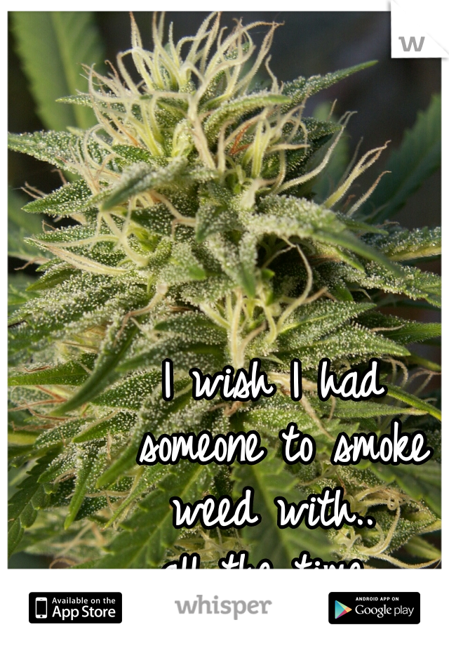 I wish I had  someone to smoke  weed with..  all the time
