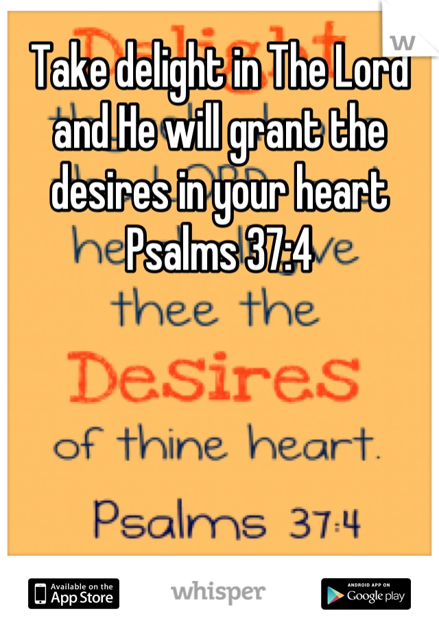 Take delight in The Lord and He will grant the desires in your heart Psalms 37:4