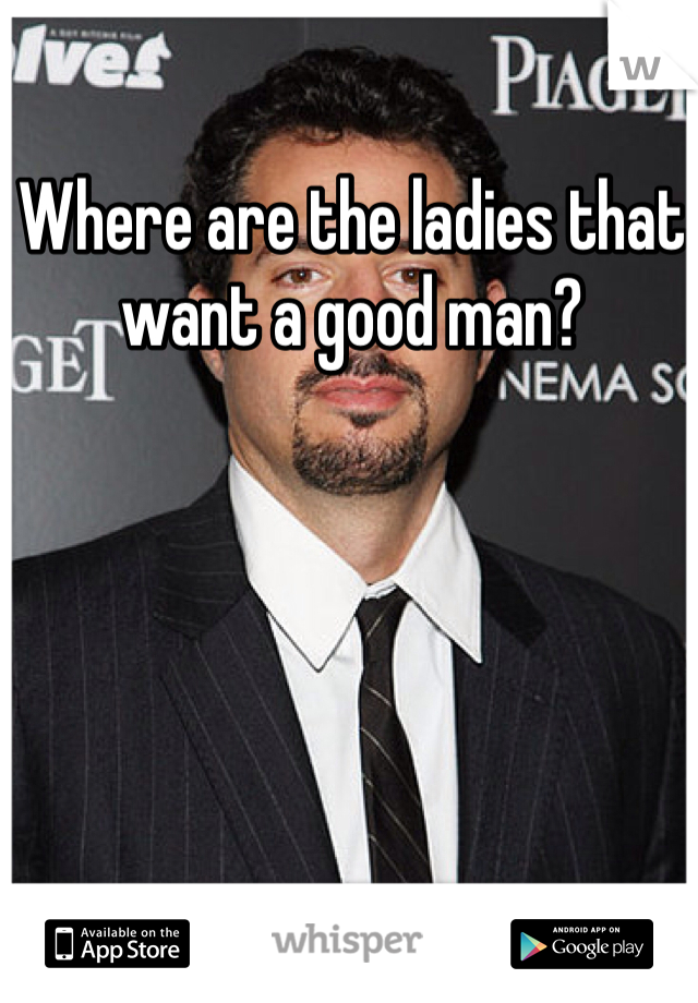 Where are the ladies that want a good man?