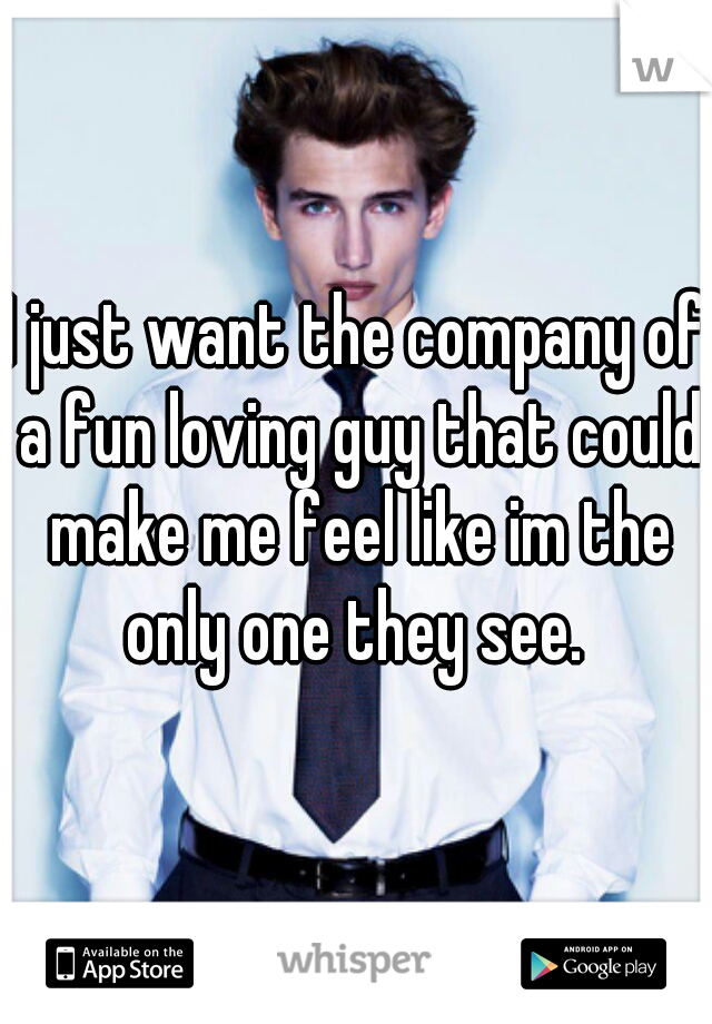 I just want the company of a fun loving guy that could make me feel like im the only one they see.