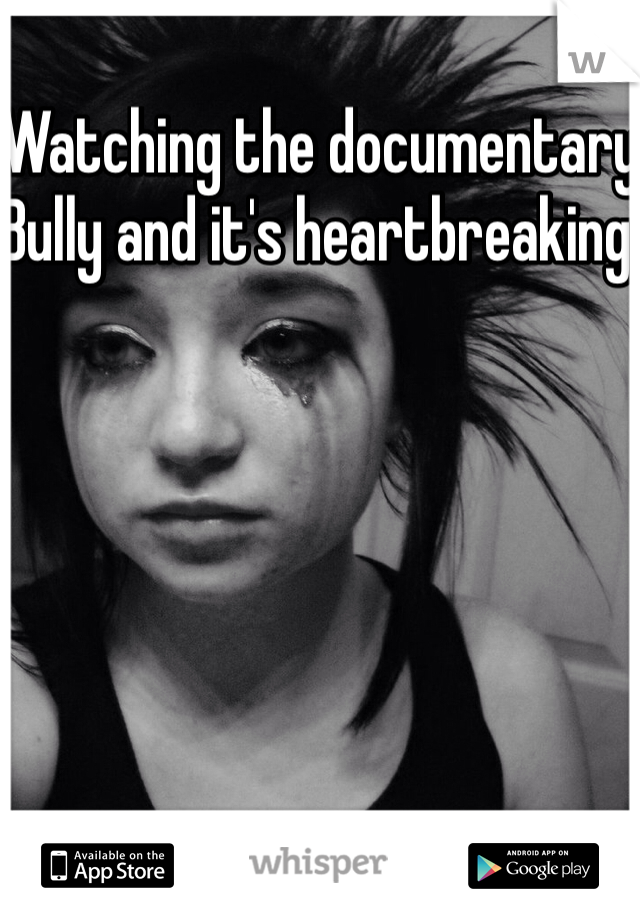 Watching the documentary Bully and it's heartbreaking