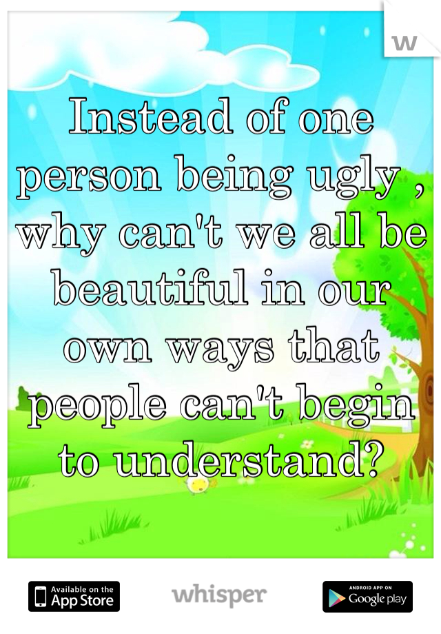 Instead of one person being ugly , why can't we all be beautiful in our own ways that people can't begin to understand?