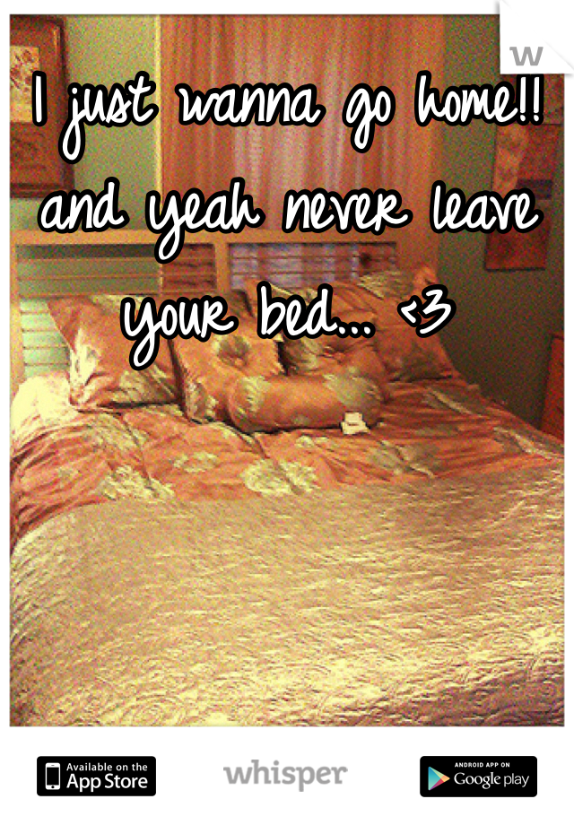 I just wanna go home!! and yeah never leave your bed... <3