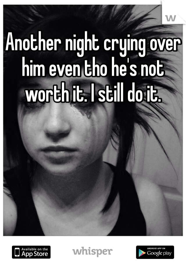 Another night crying over him even tho he's not worth it. I still do it.