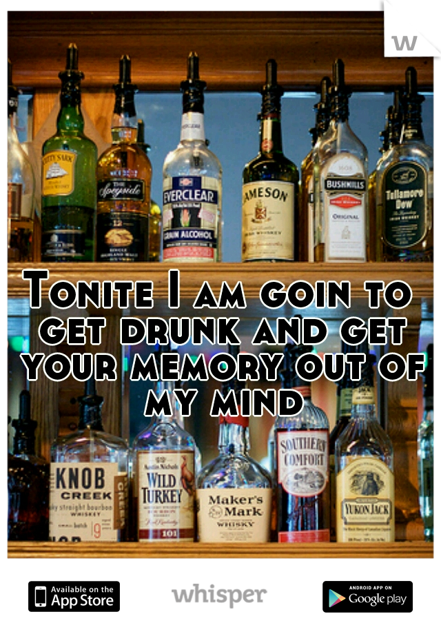 Tonite I am goin to get drunk and get your memory out of my mind