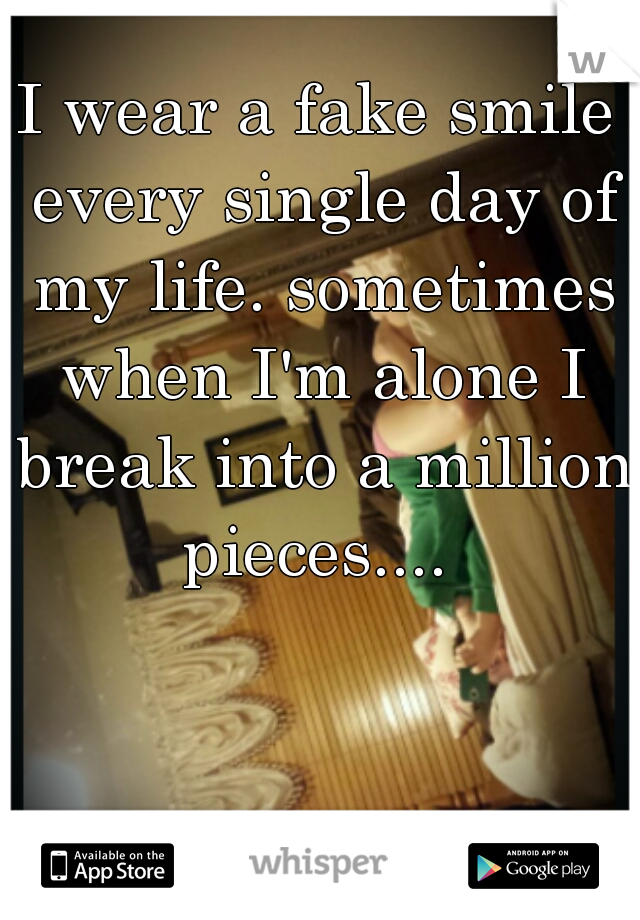 I wear a fake smile every single day of my life. sometimes when I'm alone I break into a million pieces....